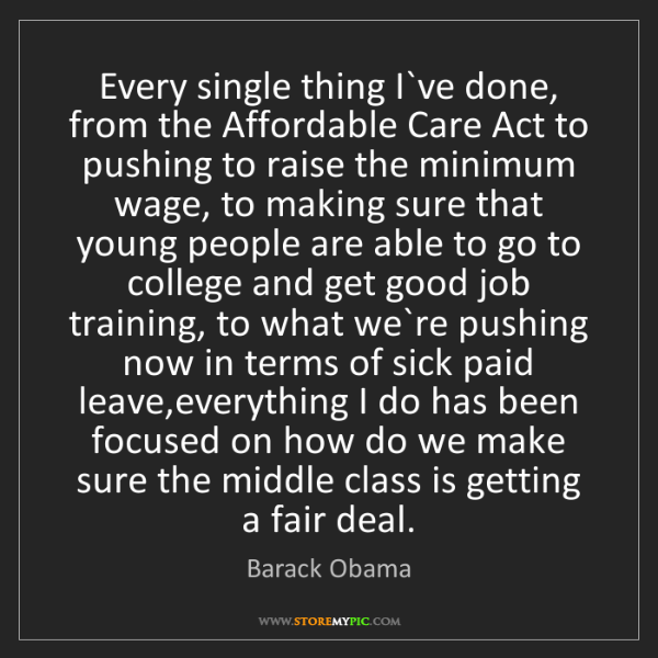 Barack Obama: Every single thing I`ve done, from the Affordable Care...