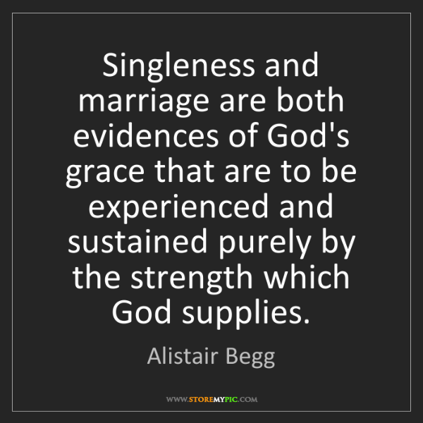 Alistair Begg: Singleness and marriage are both evidences of God's grace...