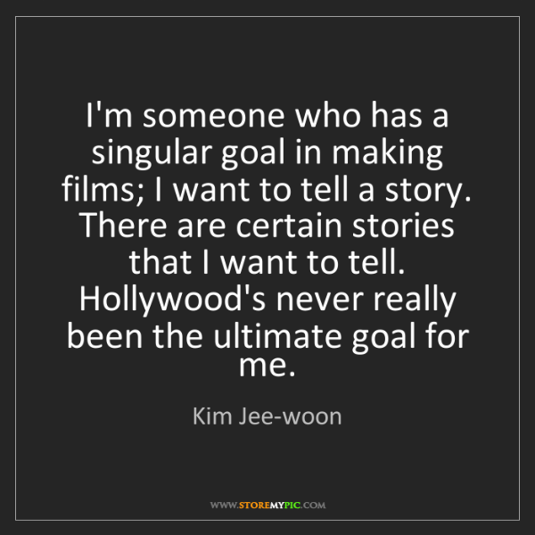 Kim Jee-woon: I'm someone who has a singular goal in making films;...