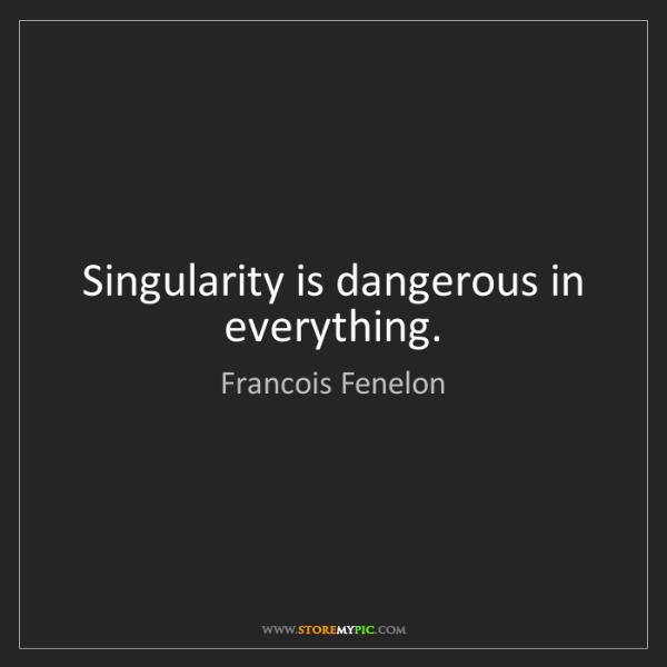 Francois Fenelon: Singularity is dangerous in everything.