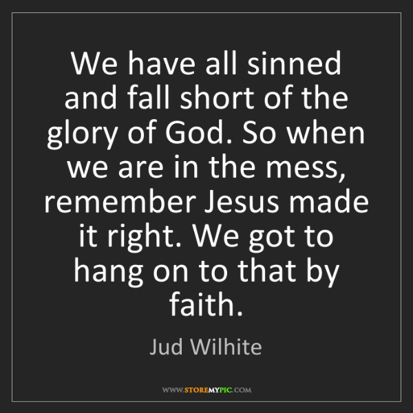 Jud Wilhite: We have all sinned and fall short of the glory of God....