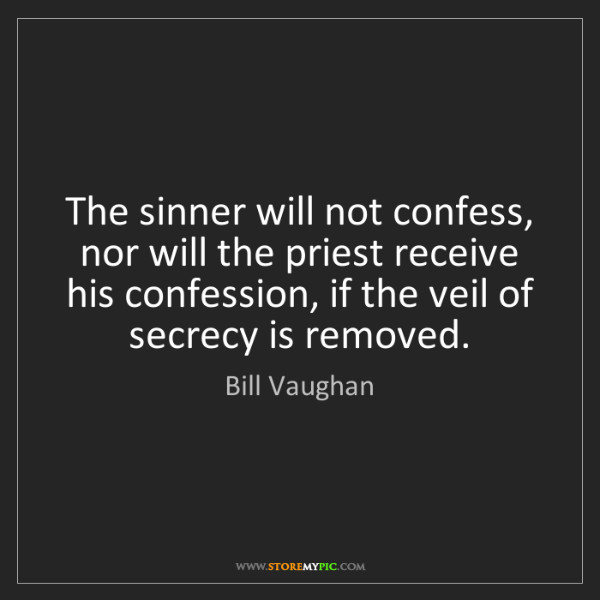 Bill Vaughan: The sinner will not confess, nor will the priest receive...