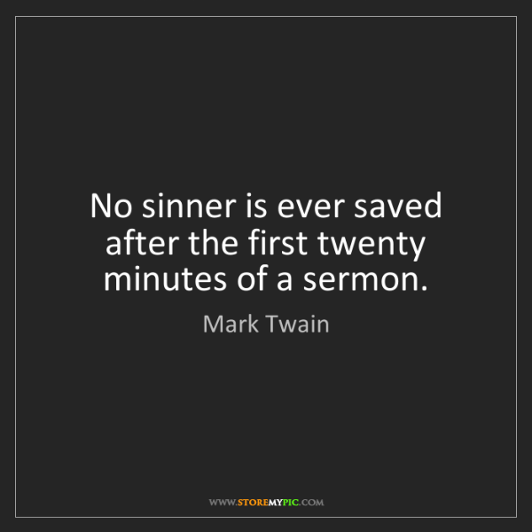 Mark Twain: No sinner is ever saved after the first twenty minutes...