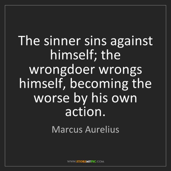 Marcus Aurelius: The sinner sins against himself; the wrongdoer wrongs...