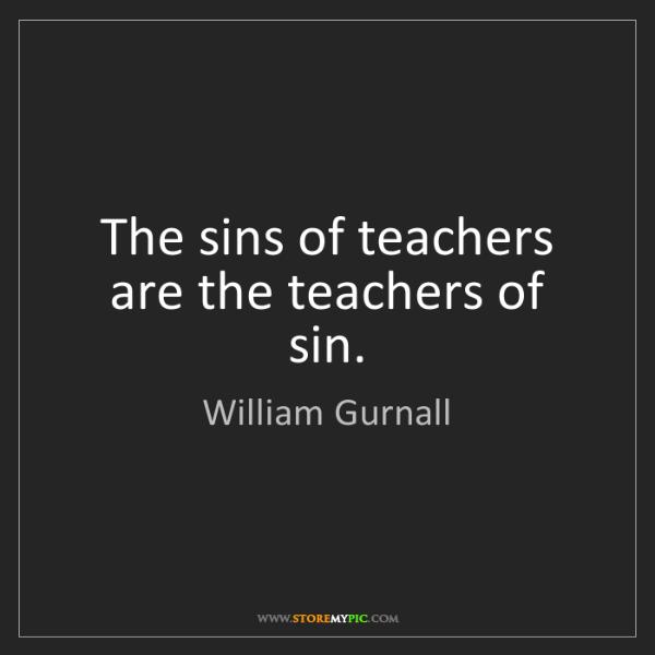William Gurnall: The sins of teachers are the teachers of sin.