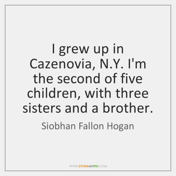 I grew up in Cazenovia, N.Y. I'm the second of five ...