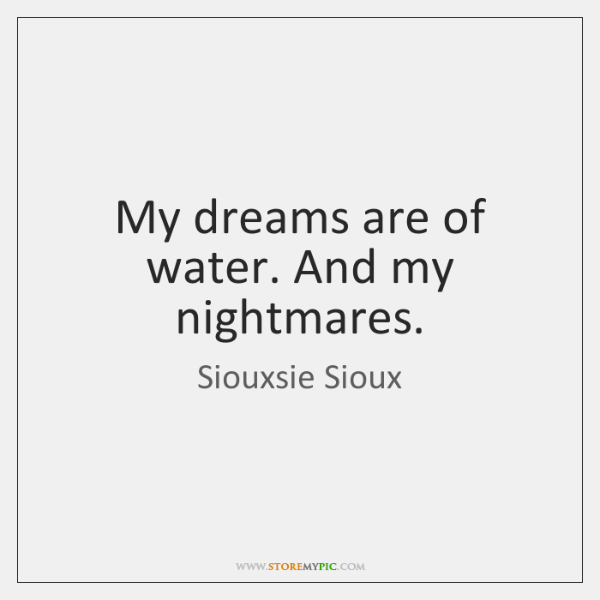 My dreams are of water. And my nightmares.