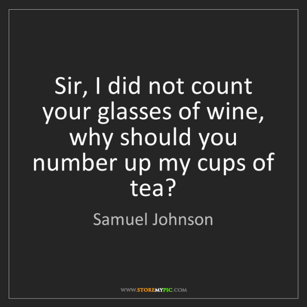 Samuel Johnson: Sir, I did not count your glasses of wine, why should...