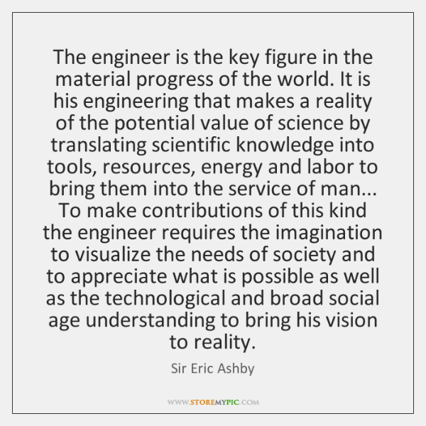 The engineer is the key figure in the material progress of the ...