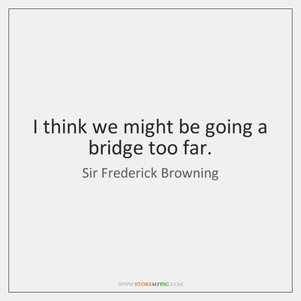 I think we might be going a bridge too far.