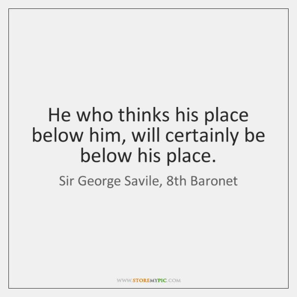 He who thinks his place below him, will certainly be below his ...