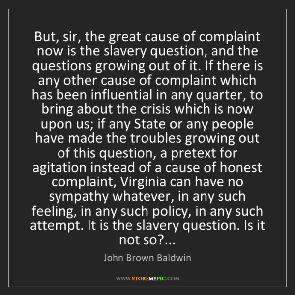 John Brown Baldwin: But, sir, the great cause of complaint now is the slavery...