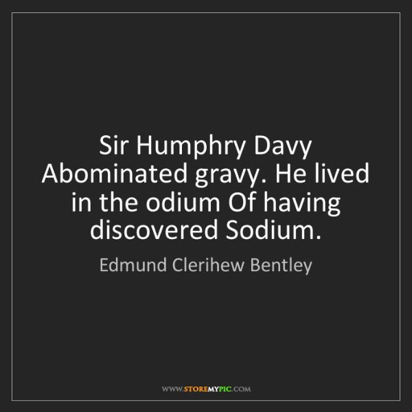 Edmund Clerihew Bentley: Sir Humphry Davy Abominated gravy. He lived in the odium...