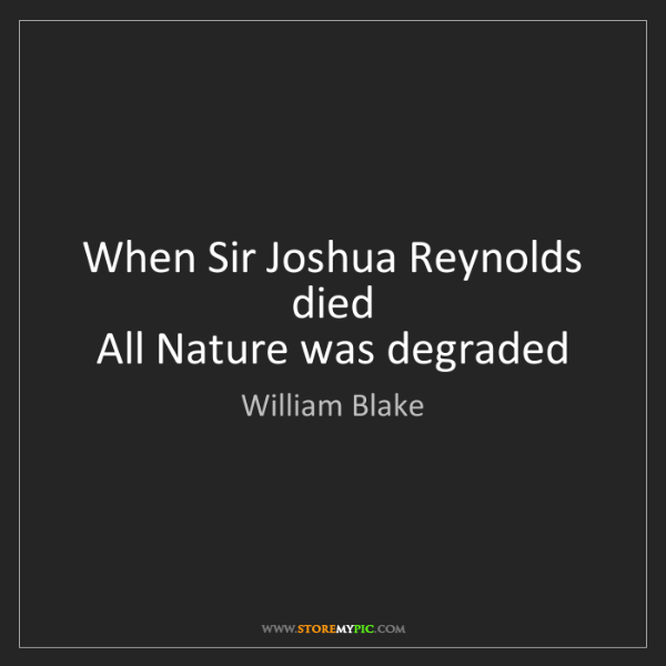 William Blake: When Sir Joshua Reynolds died  All Nature was degraded