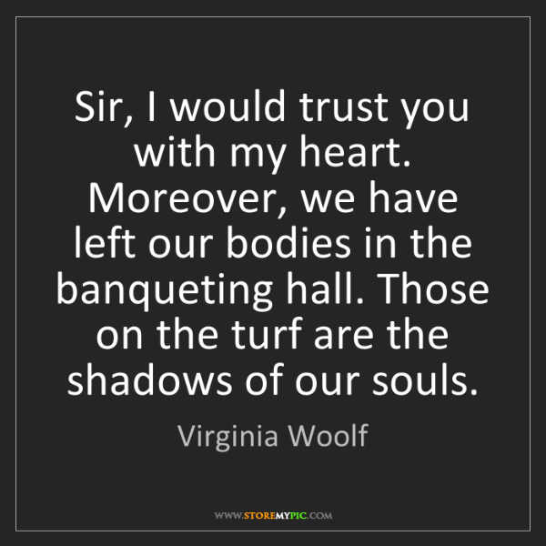 Virginia Woolf: Sir, I would trust you with my heart. Moreover, we have...