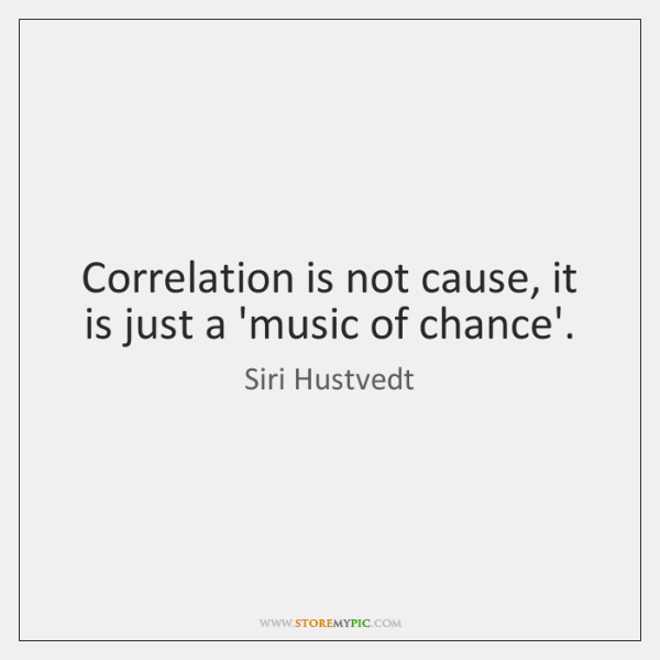 Correlation is not cause, it is just a 'music of chance'.