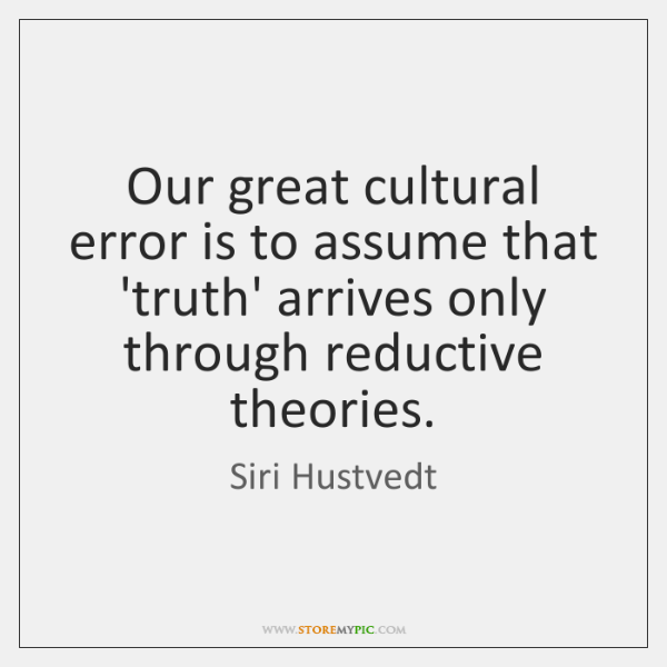 Our great cultural error is to assume that 'truth' arrives only through ...
