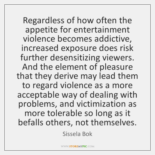 Regardless of how often the appetite for entertainment violence becomes addictive, increased ...