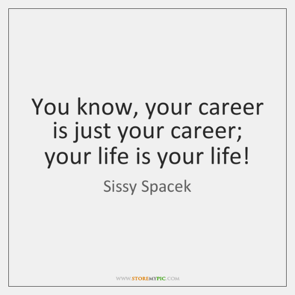 You know, your career is just your career; your life is your ...