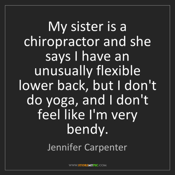 Jennifer Carpenter: My sister is a chiropractor and she says I have an unusually...