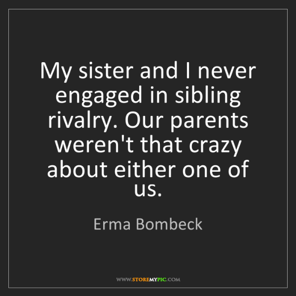 Erma Bombeck: My sister and I never engaged in sibling rivalry. Our...