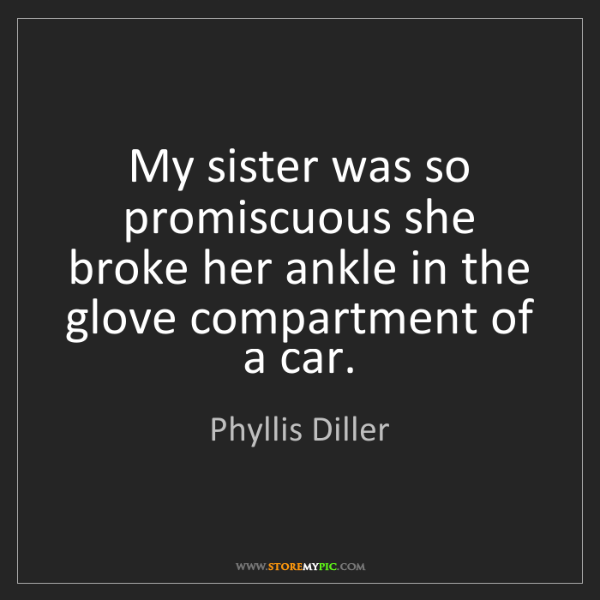 Phyllis Diller: My sister was so promiscuous she broke her ankle in the...