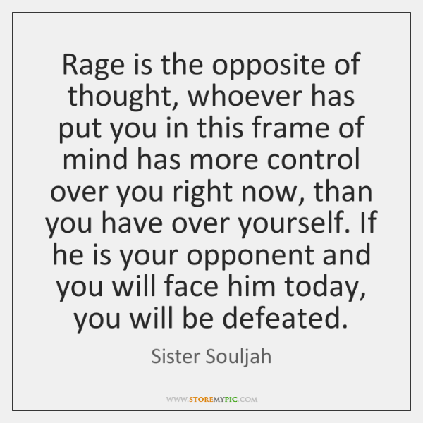 Rage is the opposite of thought, whoever has put you in this ...