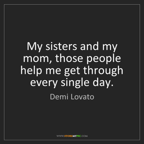 Demi Lovato: My sisters and my mom, those people help me get through...
