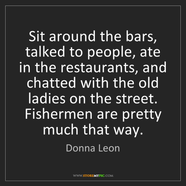 Donna Leon: Sit around the bars, talked to people, ate in the restaurants,...