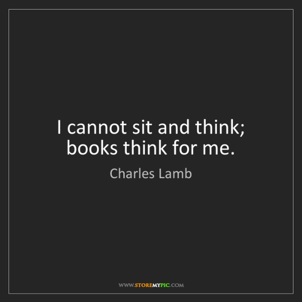 Charles Lamb: I cannot sit and think; books think for me.