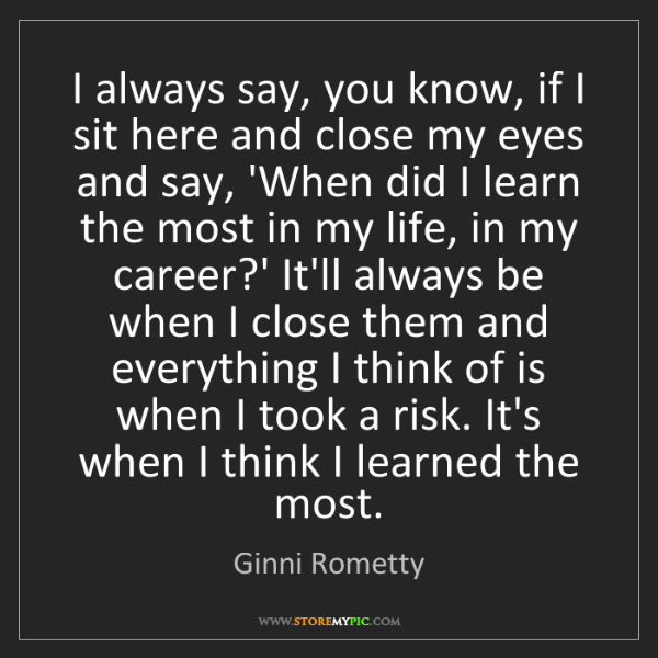 Ginni Rometty: I always say, you know, if I sit here and close my eyes...