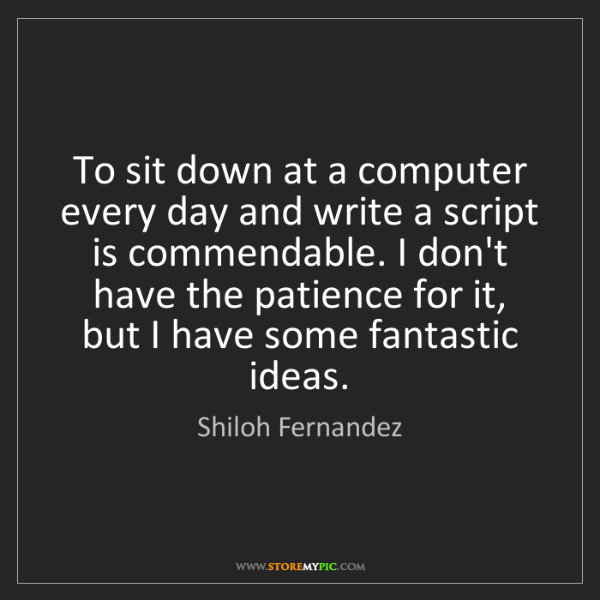 Shiloh Fernandez: To sit down at a computer every day and write a script...