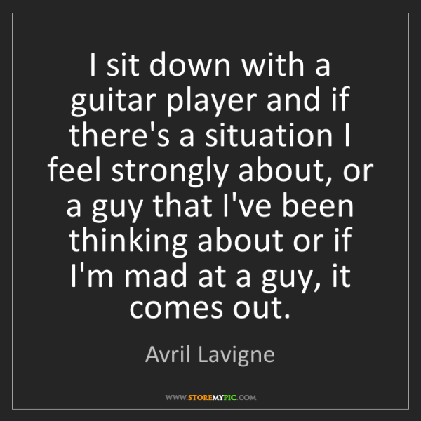Avril Lavigne: I sit down with a guitar player and if there's a situation...