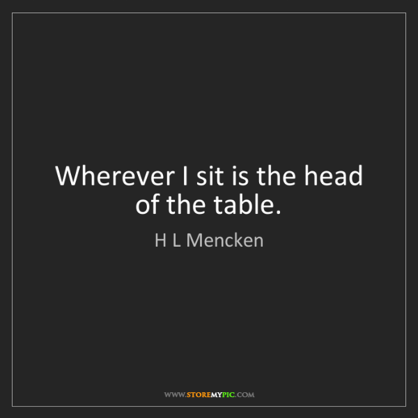 H L Mencken: Wherever I sit is the head of the table.