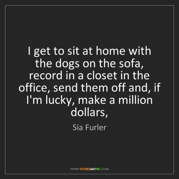 Sia Furler: I get to sit at home with the dogs on the sofa, record...