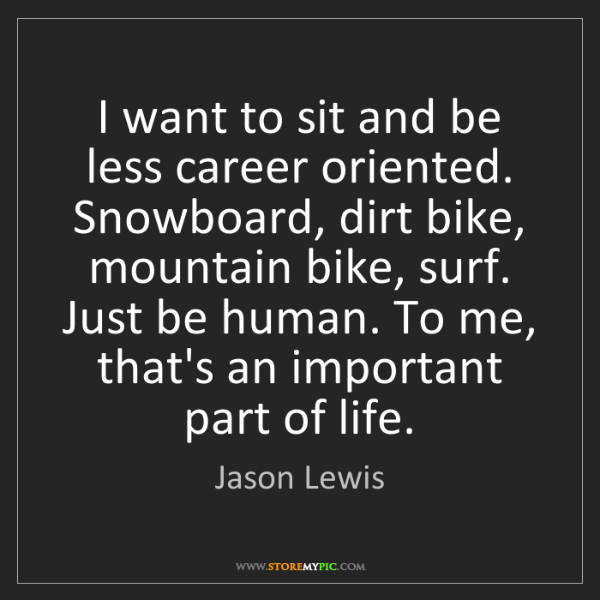 Jason Lewis: I want to sit and be less career oriented. Snowboard,...