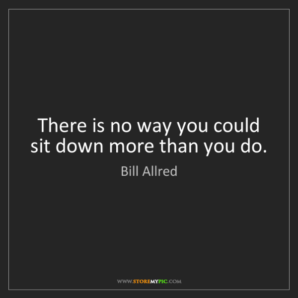 Bill Allred: There is no way you could sit down more than you do.
