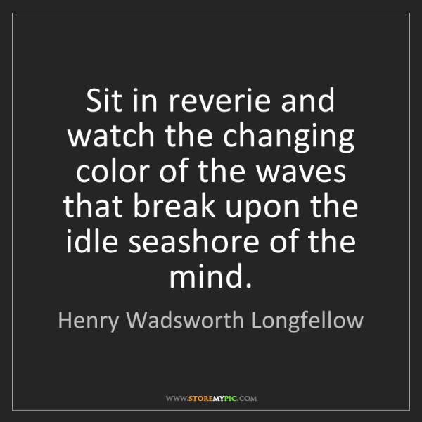 Henry Wadsworth Longfellow: Sit in reverie and watch the changing color of the waves...
