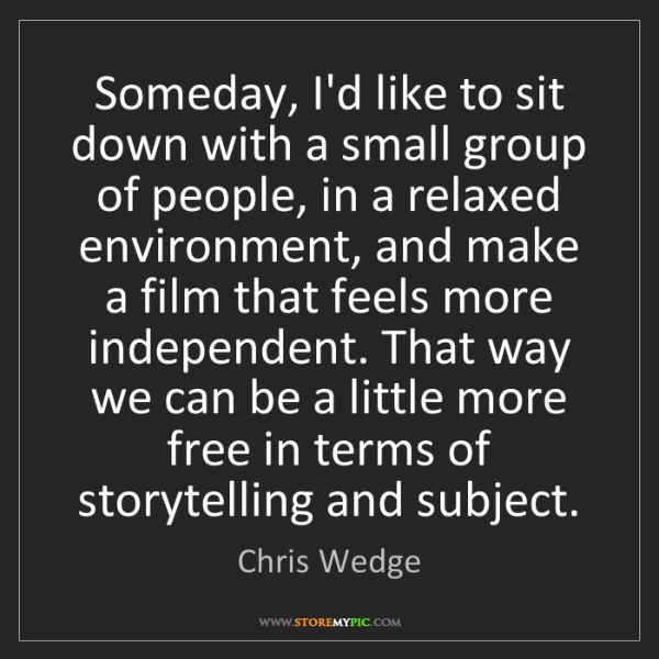 Chris Wedge: Someday, I'd like to sit down with a small group of people,...