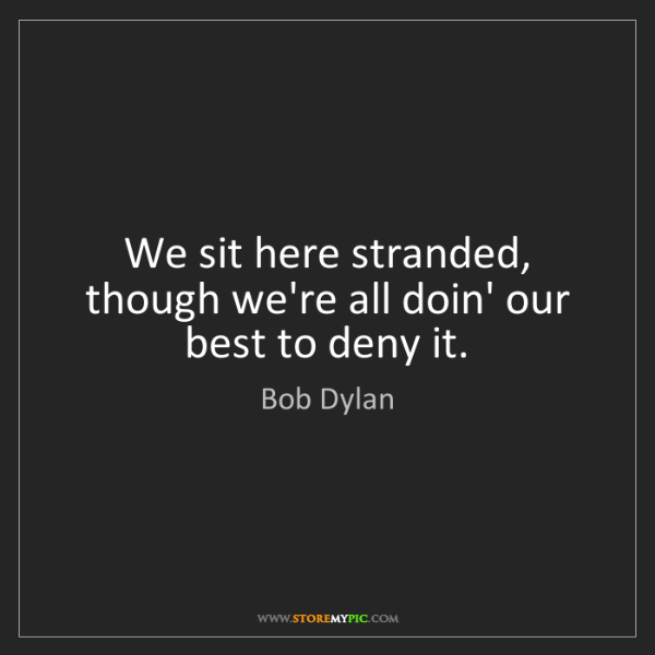 Bob Dylan: We sit here stranded, though we're all doin' our best...