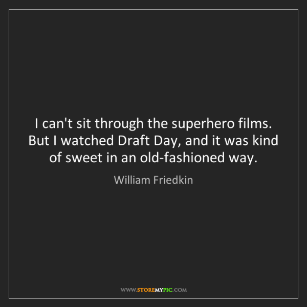William Friedkin: I can't sit through the superhero films. But I watched...