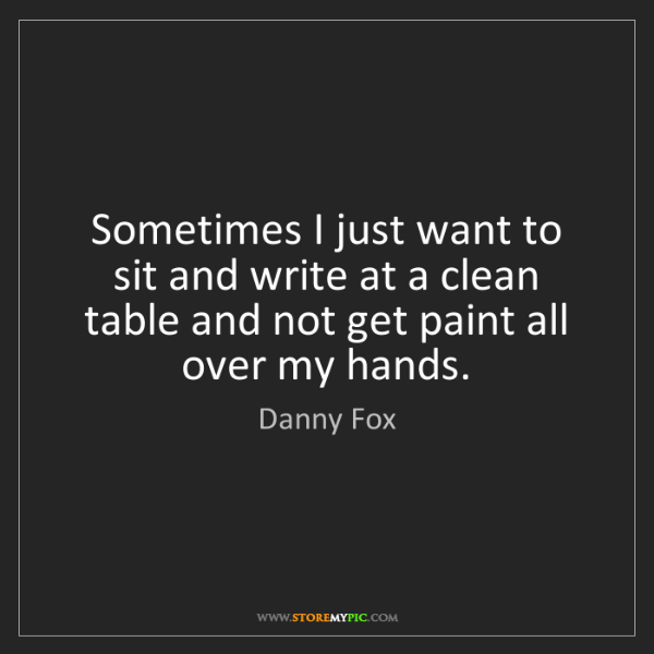 Danny Fox: Sometimes I just want to sit and write at a clean table...