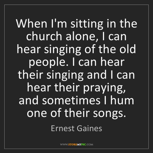 Ernest Gaines: When I'm sitting in the church alone, I can hear singing...