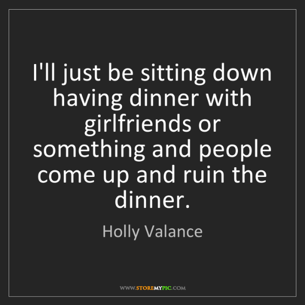Holly Valance: I'll just be sitting down having dinner with girlfriends...
