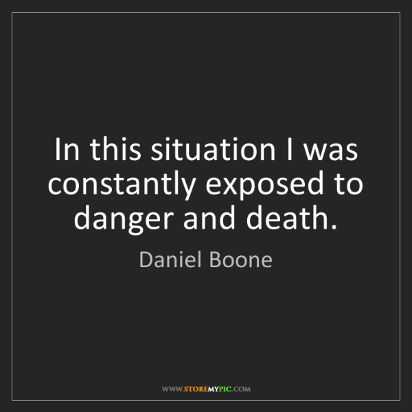 Daniel Boone: In this situation I was constantly exposed to danger...
