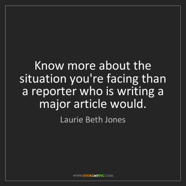 Laurie Beth Jones: Know more about the situation you're facing than a reporter...