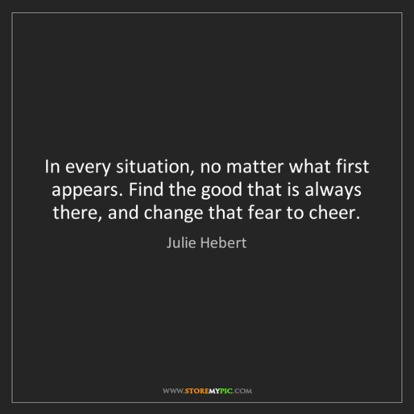 Julie Hebert: In every situation, no matter what first appears. Find...