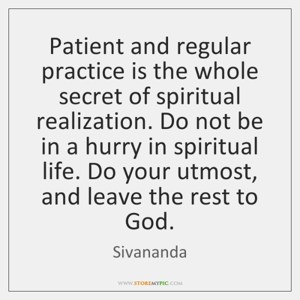 Patient and regular practice is the whole secret of spiritual realization. Do ...