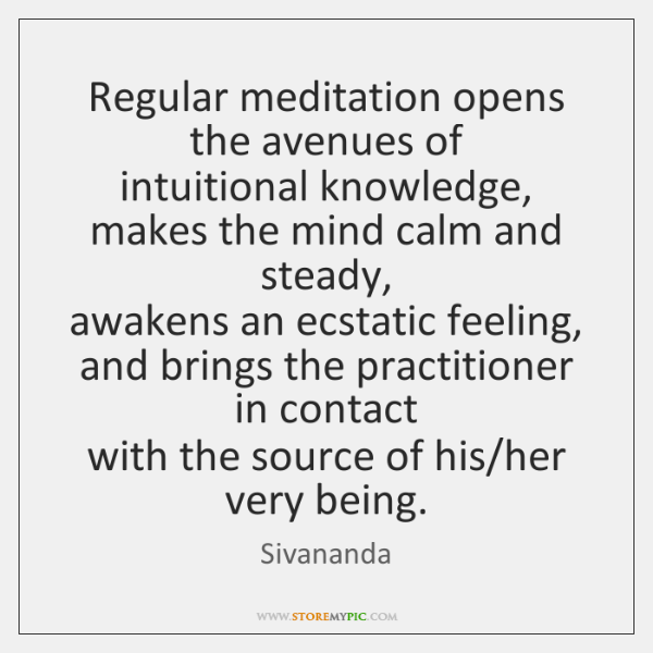 Regular meditation opens the avenues of   intuitional knowledge,   makes the mind calm ...