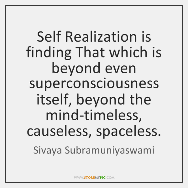 Self Realization is finding That which is beyond even superconsciousness itself, beyond ...